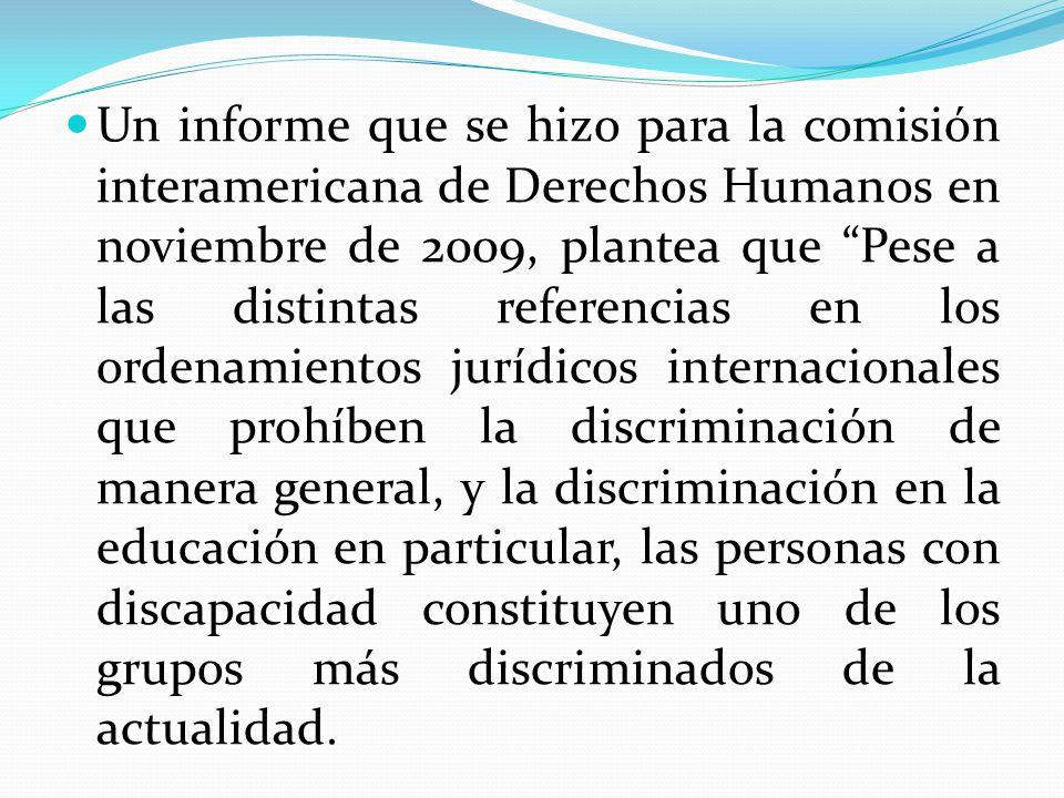 Un informe que se hizo para la comisión interamericana de Derechos Humanos en noviembre de 2009, plantea que Pese a las distintas referencias en los ordenamientos jurídicos internacionales que prohíben la discriminación de manera general, y la discriminación en la educación en particular, las personas con discapacidad constituyen uno de los grupos más discriminados de la actualidad.