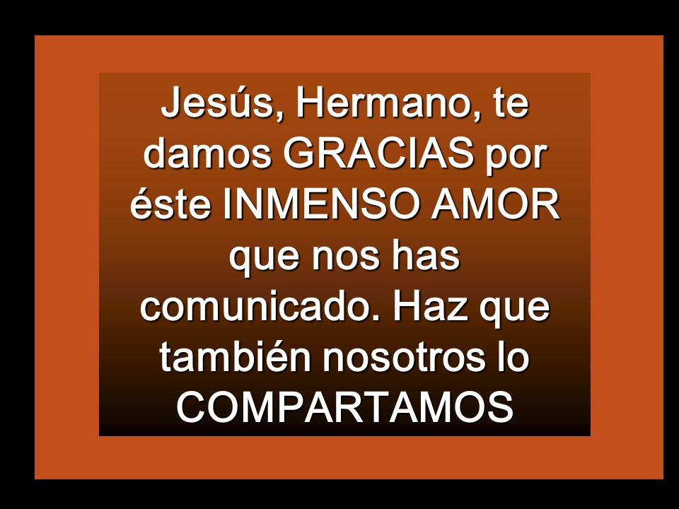Jesús, Hermano, te damos GRACIAS por éste INMENSO AMOR que nos has comunicado.