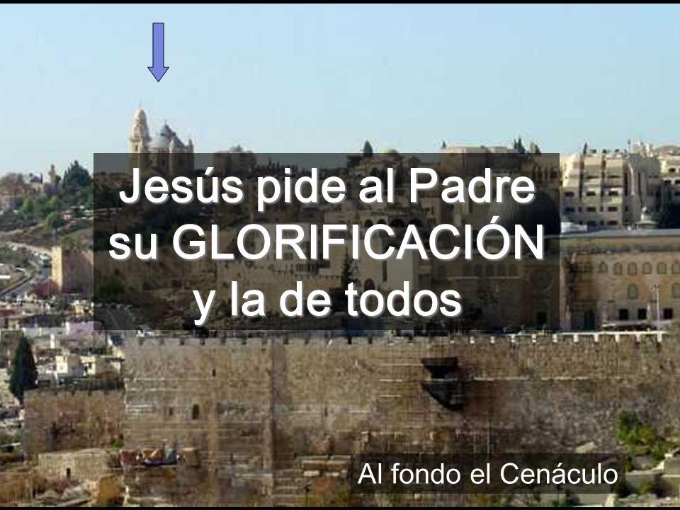 Jesús pide al Padre su GLORIFICACIÓN y la de todos
