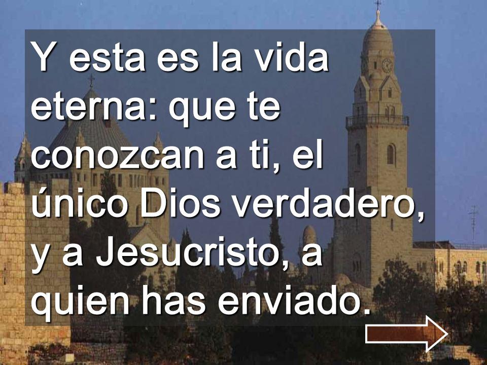 Y esta es la vida eterna: que te conozcan a ti, el único Dios verdadero, y a Jesucristo, a quien has enviado.