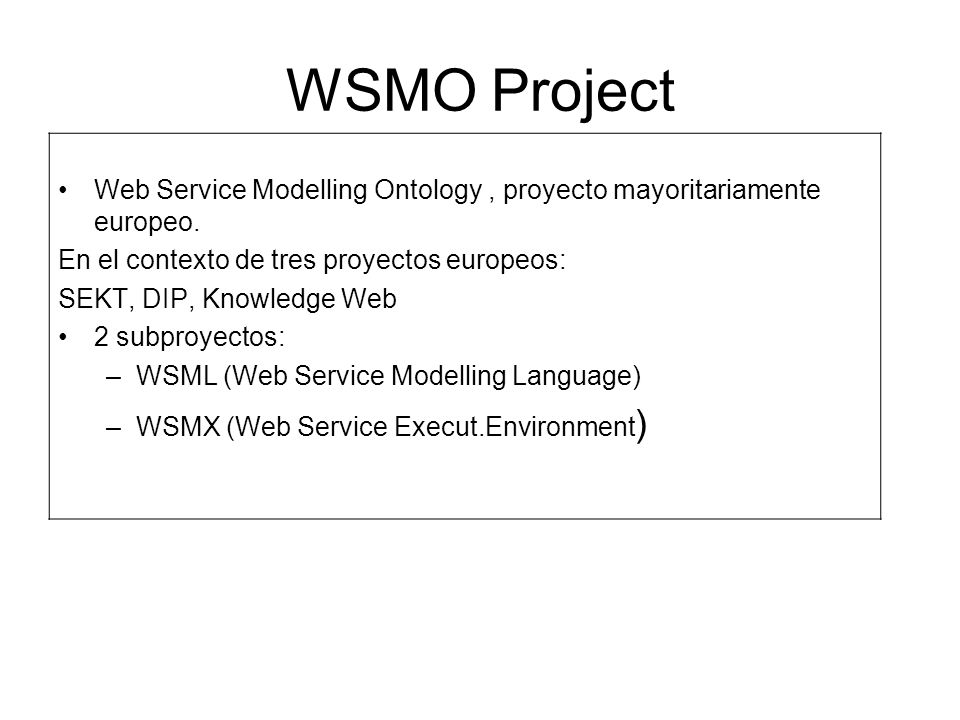 WSMO Project Web Service Modelling Ontology , proyecto mayoritariamente europeo. En el contexto de tres proyectos europeos: