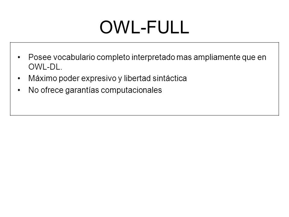 OWL-FULL Posee vocabulario completo interpretado mas ampliamente que en OWL-DL. Máximo poder expresivo y libertad sintáctica.