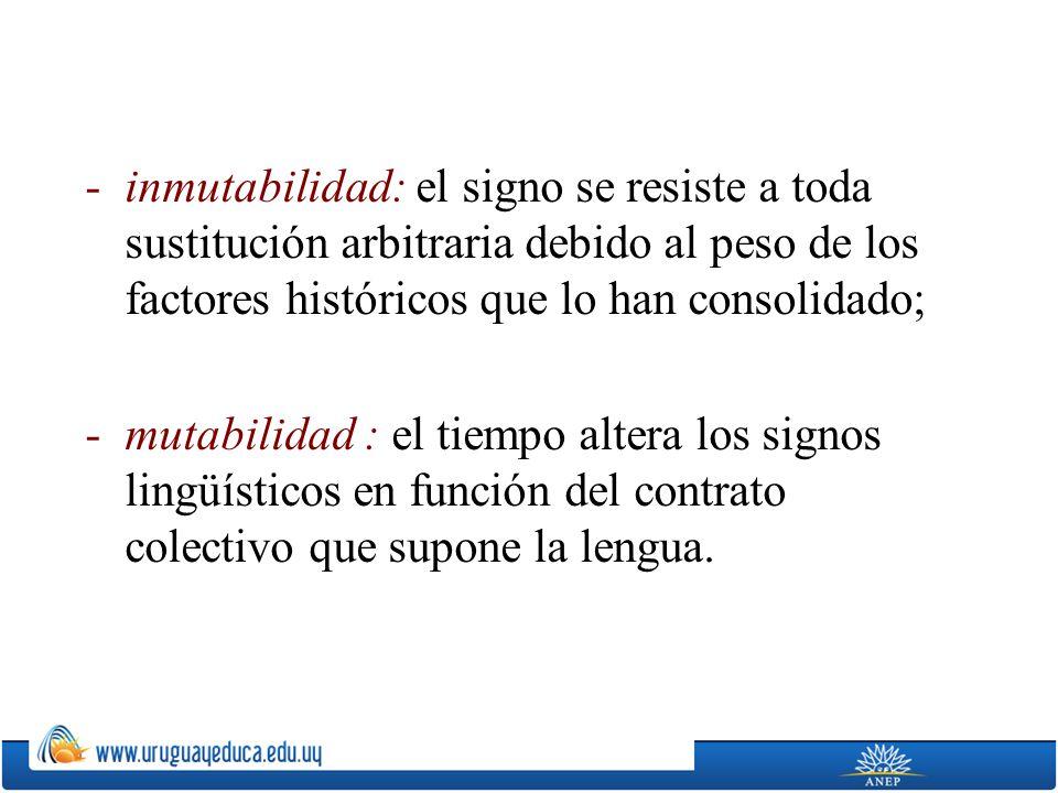 inmutabilidad: el signo se resiste a toda sustitución arbitraria debido al peso de los factores históricos que lo han consolidado;