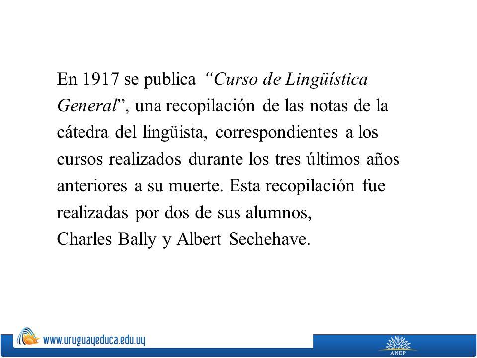 En 1917 se publica Curso de Lingüística General , una recopilación de las notas de la cátedra del lingüista, correspondientes a los cursos realizados durante los tres últimos años anteriores a su muerte.