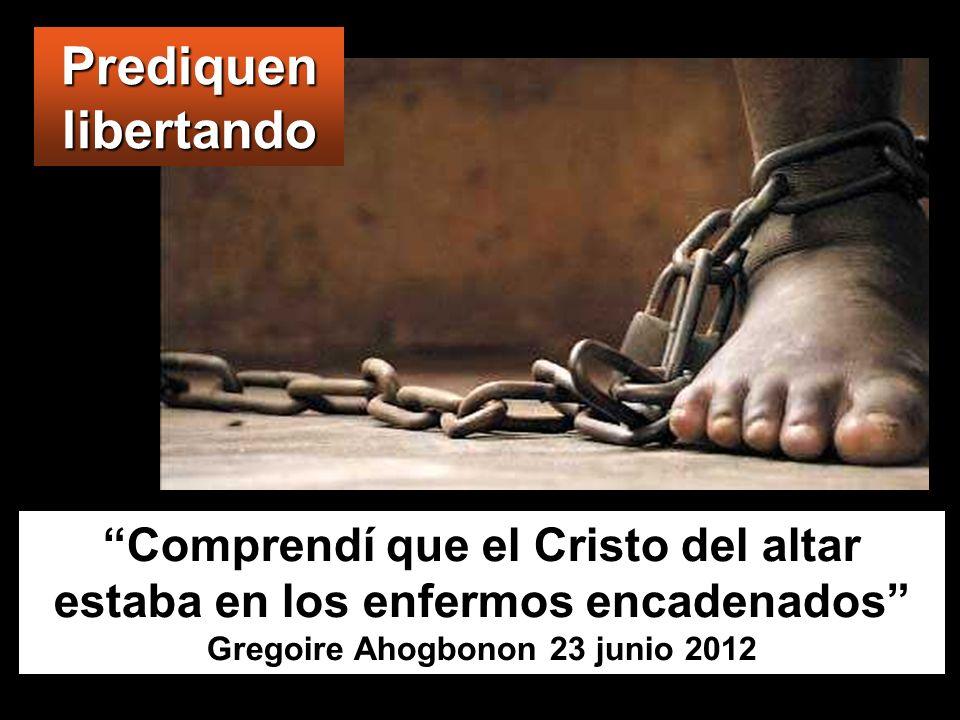 Prediquen libertando Comprendí que el Cristo del altar estaba en los enfermos encadenados Gregoire Ahogbonon 23 junio 2012.