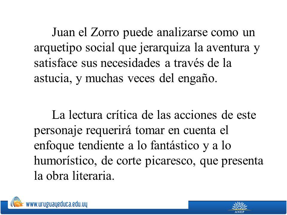 Juan el Zorro puede analizarse como un arquetipo social que jerarquiza la aventura y satisface sus necesidades a través de la astucia, y muchas veces del engaño.