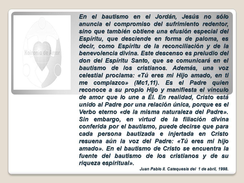 En el bautismo en el Jordán, Jesús no sólo anuncia el compromiso del sufrimiento redentor, sino que también obtiene una efusión especial del Espíritu, que desciende en forma de paloma, es decir, como Espíritu de la reconciliación y de la benevolencia divina. Este descenso es preludio del don del Espíritu Santo, que se comunicará en el bautismo de los cristianos. Además, una voz celestial proclama: «Tú eres mi Hijo amado, en ti me complazco» (Mc1,11). Es el Padre quien reconoce a su propio Hijo y manifiesta el vínculo de amor que lo une a Él. En realidad, Cristo está unido al Padre por una relación única, porque es el Verbo eterno «de la misma naturaleza del Padre». Sin embargo, en virtud de la filiación divina conferida por el bautismo, puede decirse que para cada persona bautizada e injertada en Cristo resuena aún la voz del Padre: «Tú eres mi hijo amado». En el bautismo de Cristo se encuentra la fuente del bautismo de los cristianos y de su riqueza espiritual».