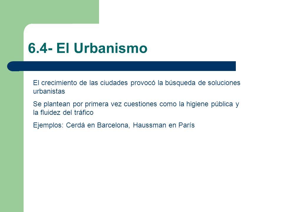 6.4- El Urbanismo El crecimiento de las ciudades provocó la búsqueda de soluciones urbanistas.