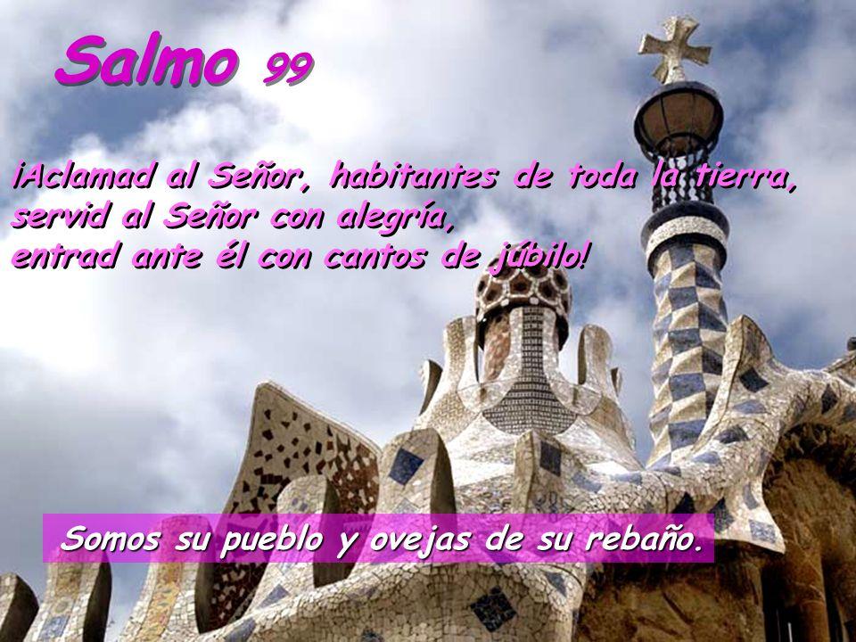 Salmo 99¡Aclamad al Señor, habitantes de toda la tierra, servid al Señor con alegría, entrad ante él con cantos de júbilo!