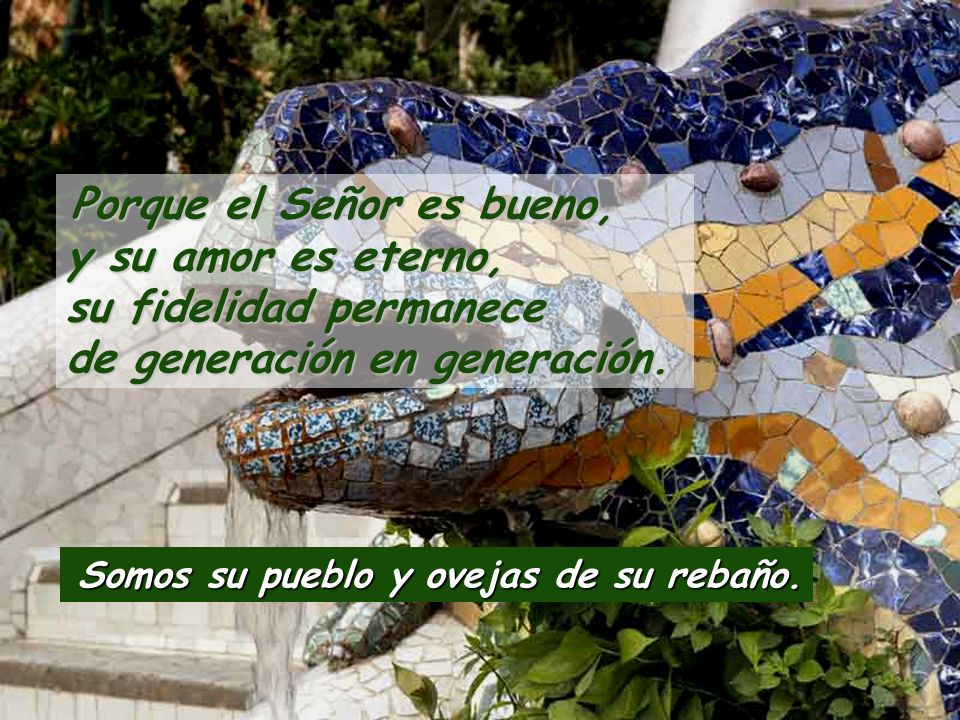 Porque el Señor es bueno, y su amor es eterno, su fidelidad permanece de generación en generación.