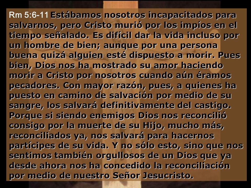 Rm 5:6-11 Estábamos nosotros incapacitados para salvarnos, pero Cristo murió por los impíos en el tiempo señalado.