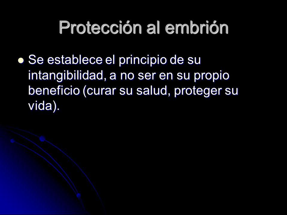 Protección al embrión Se establece el principio de su intangibilidad, a no ser en su propio beneficio (curar su salud, proteger su vida).