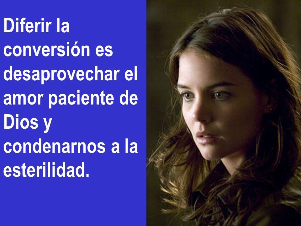 Diferir la conversión es desaprovechar el amor paciente de Dios y condenarnos a la esterilidad.
