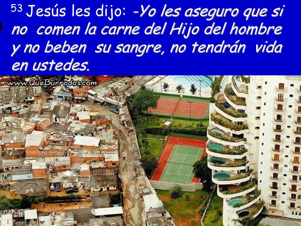 53 Jesús les dijo: -Yo les aseguro que si no comen la carne del Hijo del hombre y no beben su sangre, no tendrán vida en ustedes.
