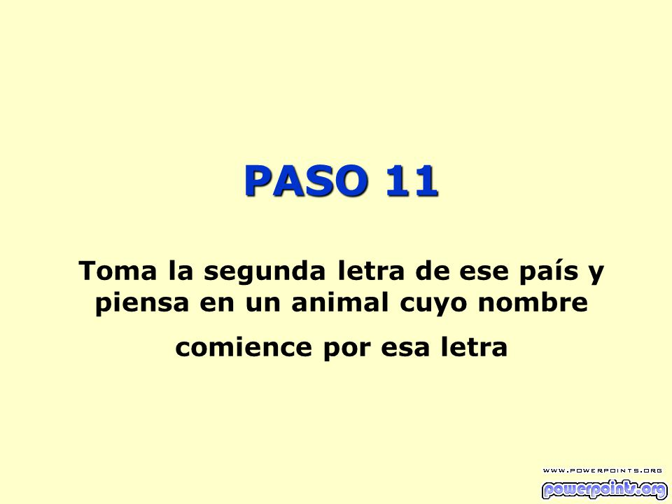 PASO 11 Toma la segunda letra de ese país y piensa en un animal cuyo nombre comience por esa letra