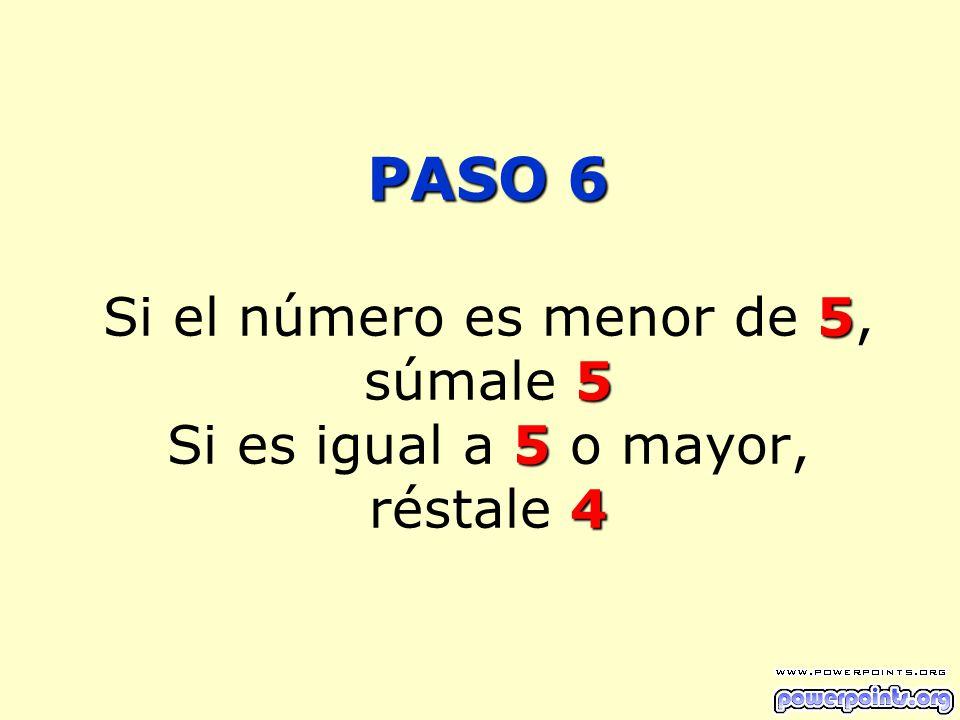 PASO 6 Si el número es menor de 5, súmale 5 Si es igual a 5 o mayor, réstale 4