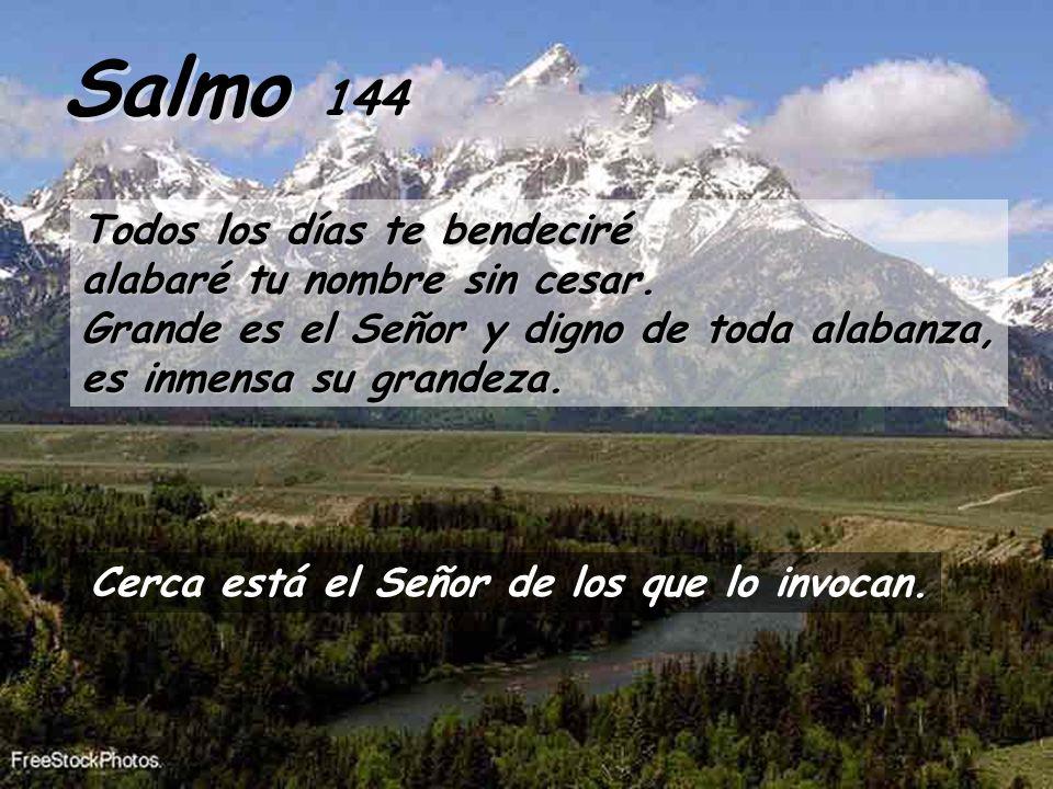 Salmo 144Todos los días te bendeciré alabaré tu nombre sin cesar. Grande es el Señor y digno de toda alabanza, es inmensa su grandeza.