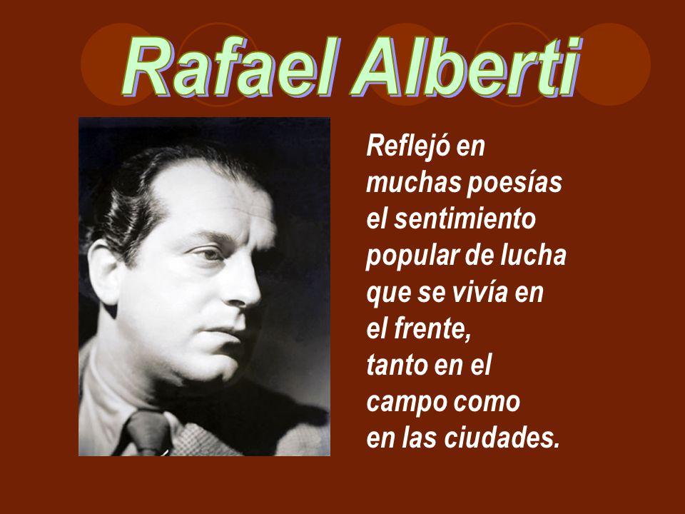 Rafael Alberti Reflejó en muchas poesías el sentimiento popular de lucha. que se vivía en el frente,