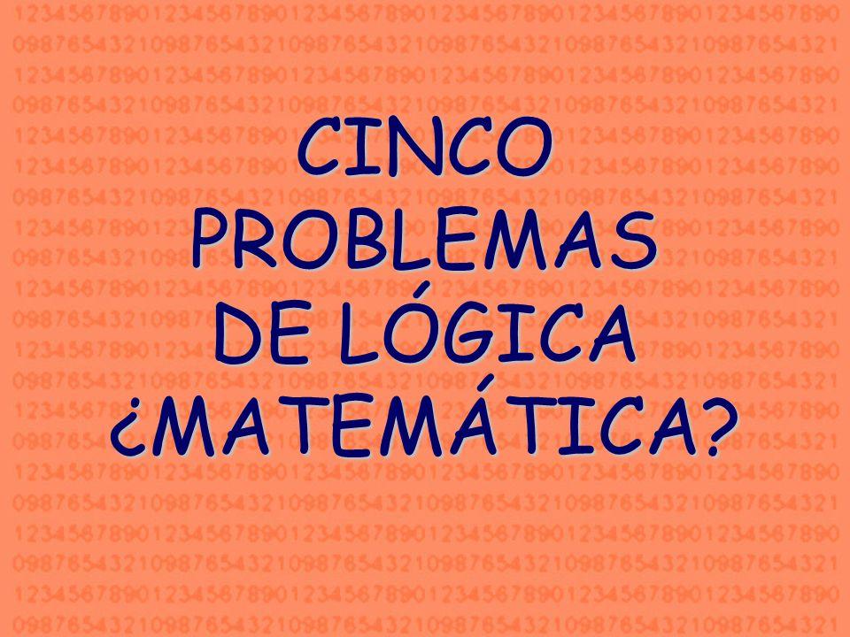 CINCO PROBLEMAS DE LÓGICA ¿MATEMÁTICA