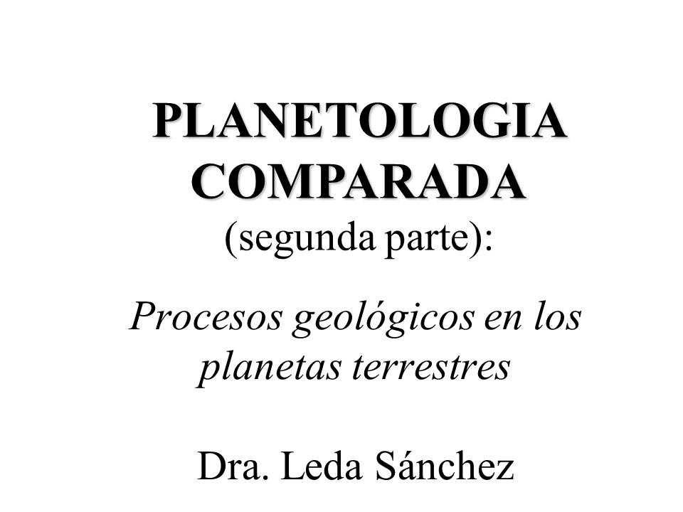 Procesos geológicos en los planetas terrestres Dra. Leda Sánchez