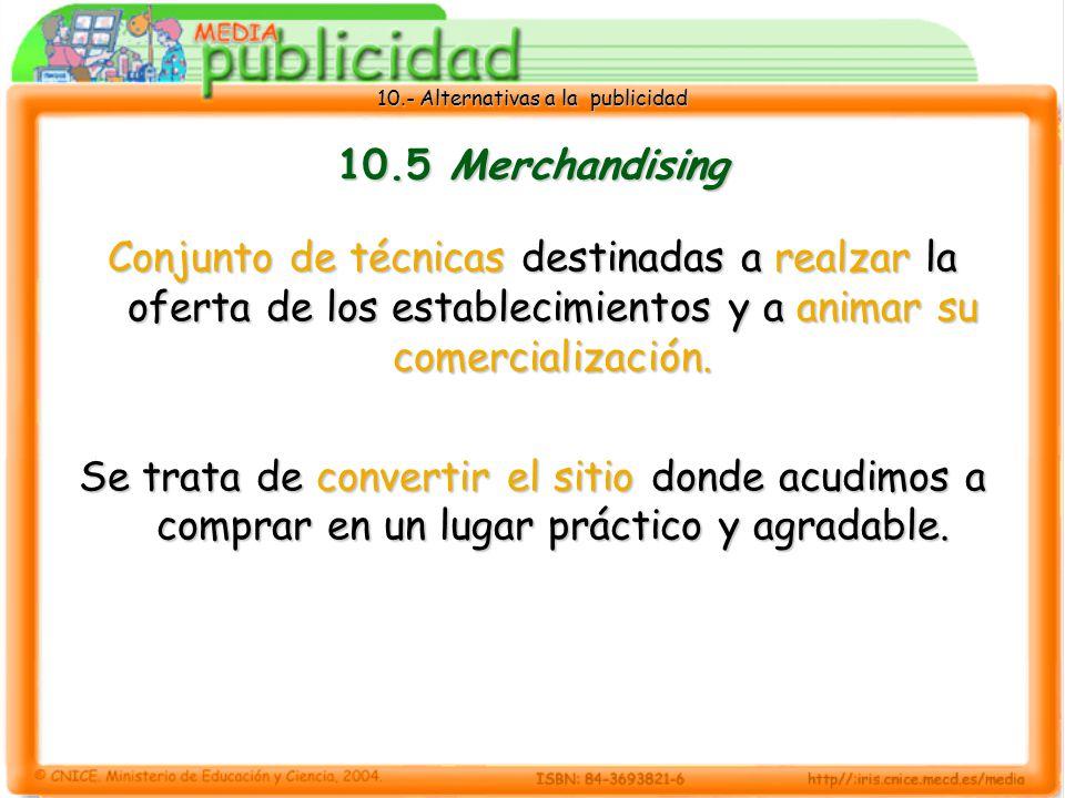 10.5 Merchandising Conjunto de técnicas destinadas a realzar la oferta de los establecimientos y a animar su comercialización.