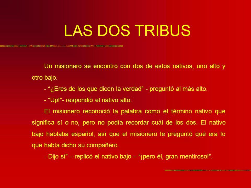 LAS DOS TRIBUS Un misionero se encontró con dos de estos nativos, uno alto y otro bajo. - ¿Eres de los que dicen la verdad - preguntó al más alto.