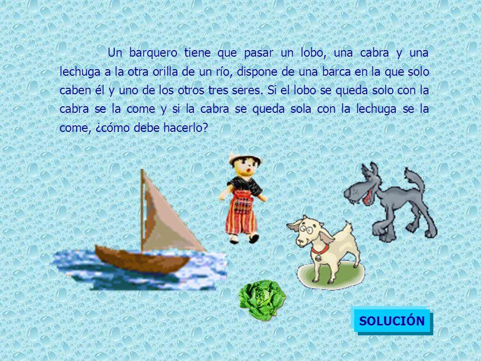 Un barquero tiene que pasar un lobo, una cabra y una lechuga a la otra orilla de un río, dispone de una barca en la que solo caben él y uno de los otros tres seres. Si el lobo se queda solo con la cabra se la come y si la cabra se queda sola con la lechuga se la come, ¿cómo debe hacerlo