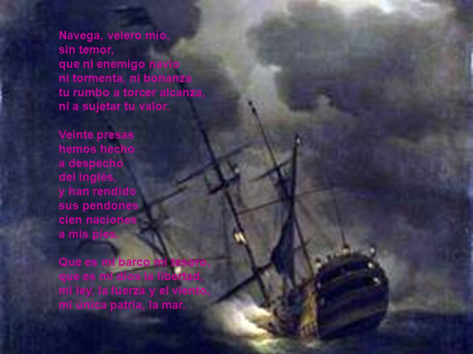 Navega, velero mío, sin temor, que ni enemigo navío ni tormenta, ni bonanza tu rumbo a torcer alcanza, ni a sujetar tu valor.