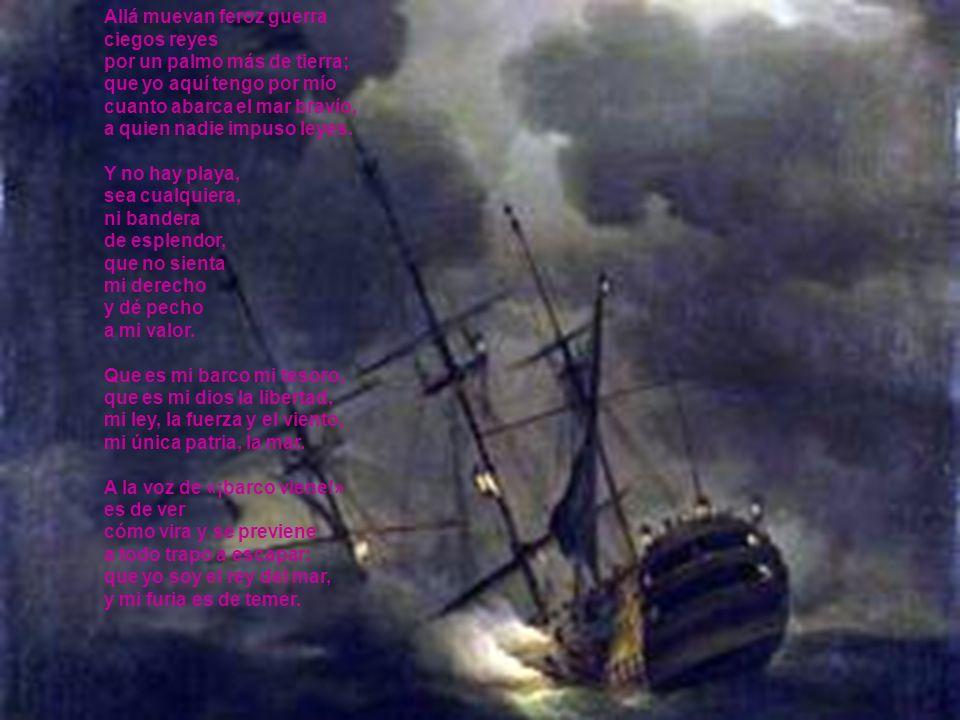 Allá muevan feroz guerra ciegos reyes por un palmo más de tierra; que yo aquí tengo por mío cuanto abarca el mar bravío, a quien nadie impuso leyes.