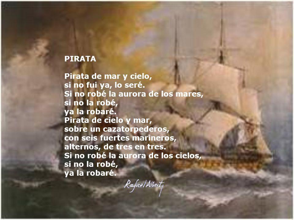 PIRATA Pirata de mar y cielo, si no fui ya, lo seré. Si no robé la aurora de los mares, si no la robé, ya la robaré.