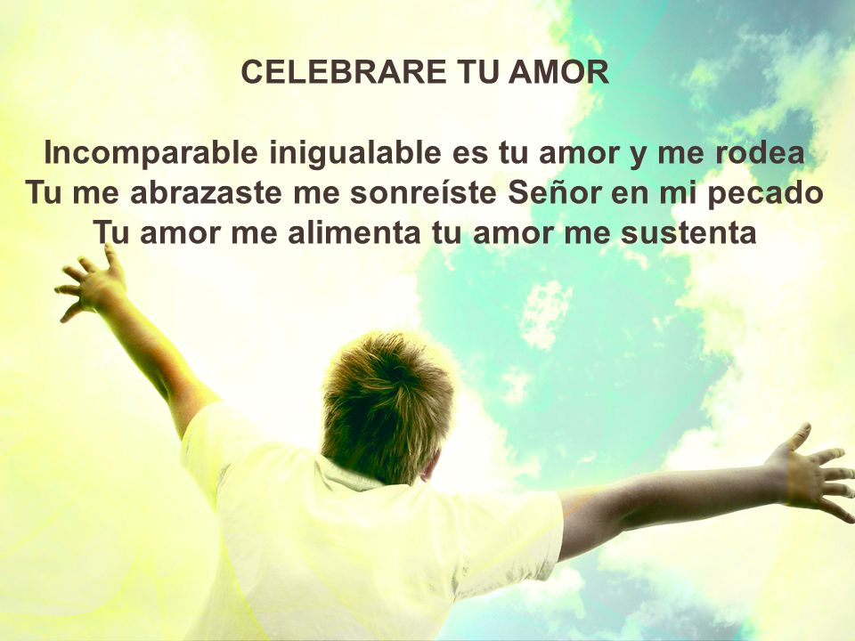 Incomparable inigualable es tu amor y me rodea