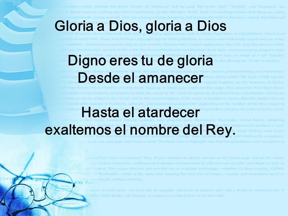 Gloria a Dios, gloria a Dios exaltemos el nombre del Rey.