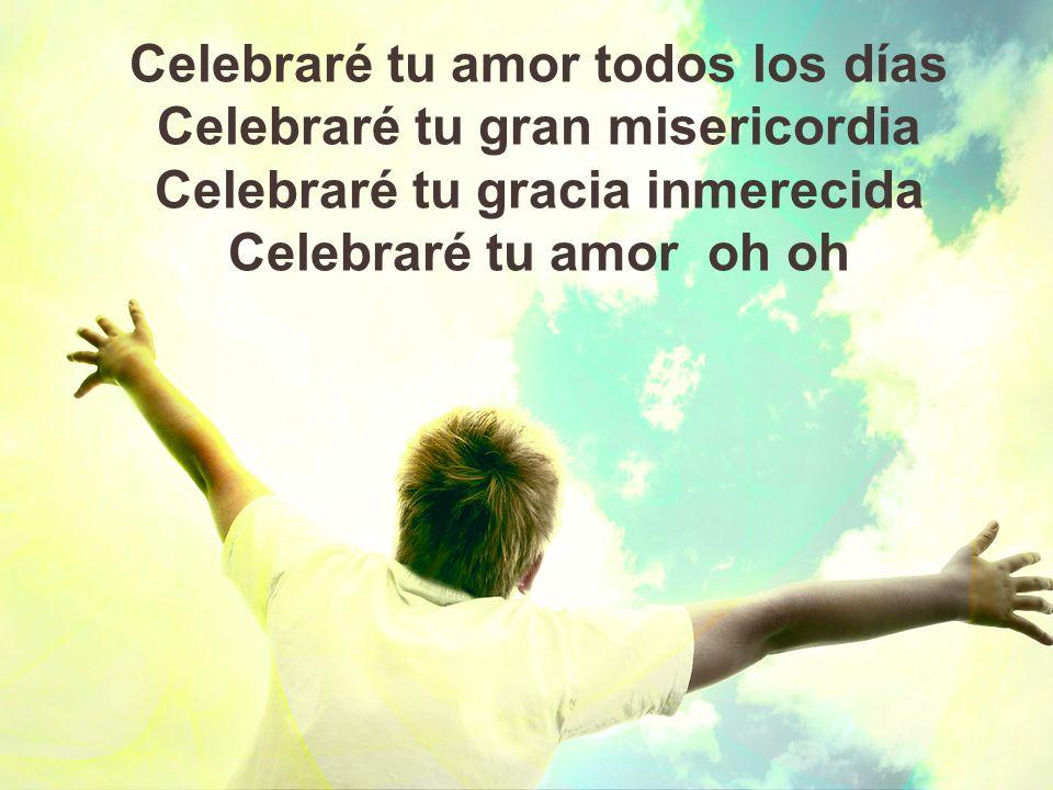 Celebraré tu amor todos los días Celebraré tu gran misericordia