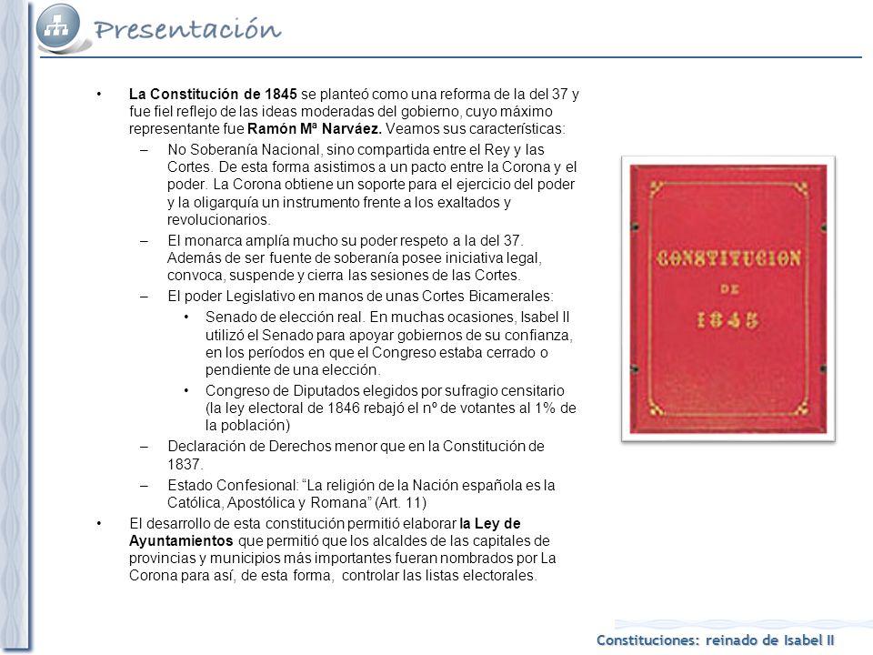 La Constitución de 1845 se planteó como una reforma de la del 37 y fue fiel reflejo de las ideas moderadas del gobierno, cuyo máximo representante fue Ramón Mª Narváez. Veamos sus características: