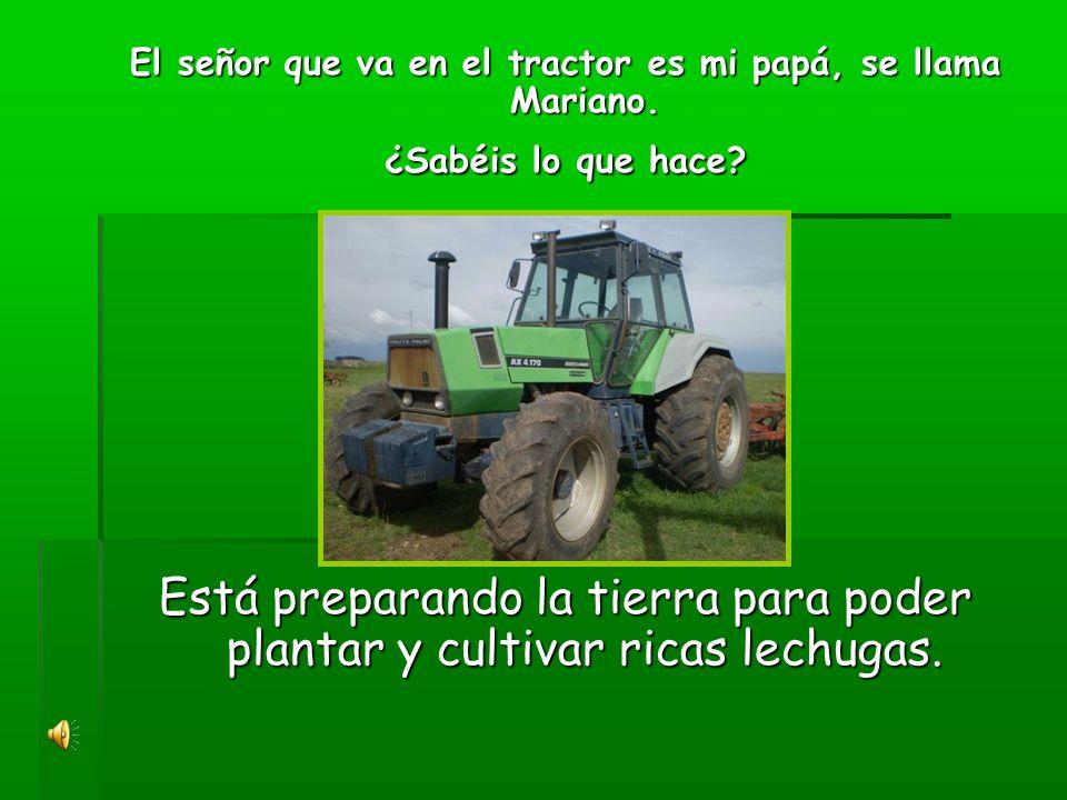El señor que va en el tractor es mi papá, se llama Mariano.