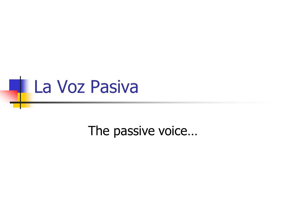La Voz Pasiva The passive voice…