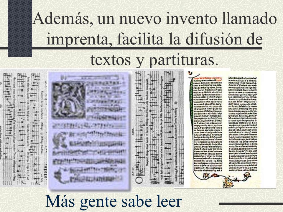 Además, un nuevo invento llamado imprenta, facilita la difusión de textos y partituras.