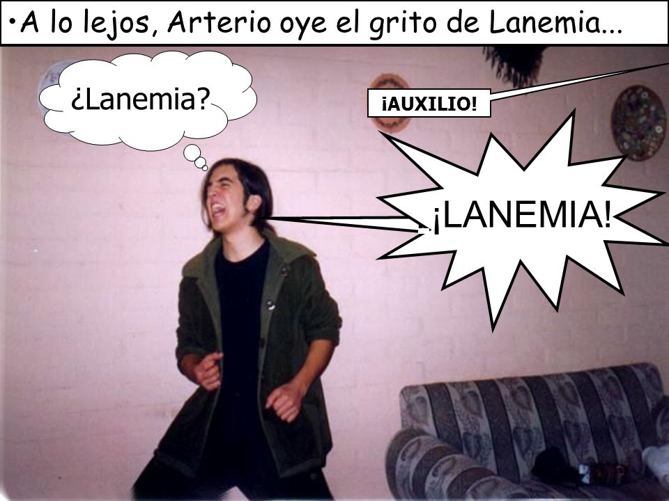 ¡LANEMIA! ¡¡LANÉMIA!! A lo lejos, Arterio oye el grito de Lanemia...