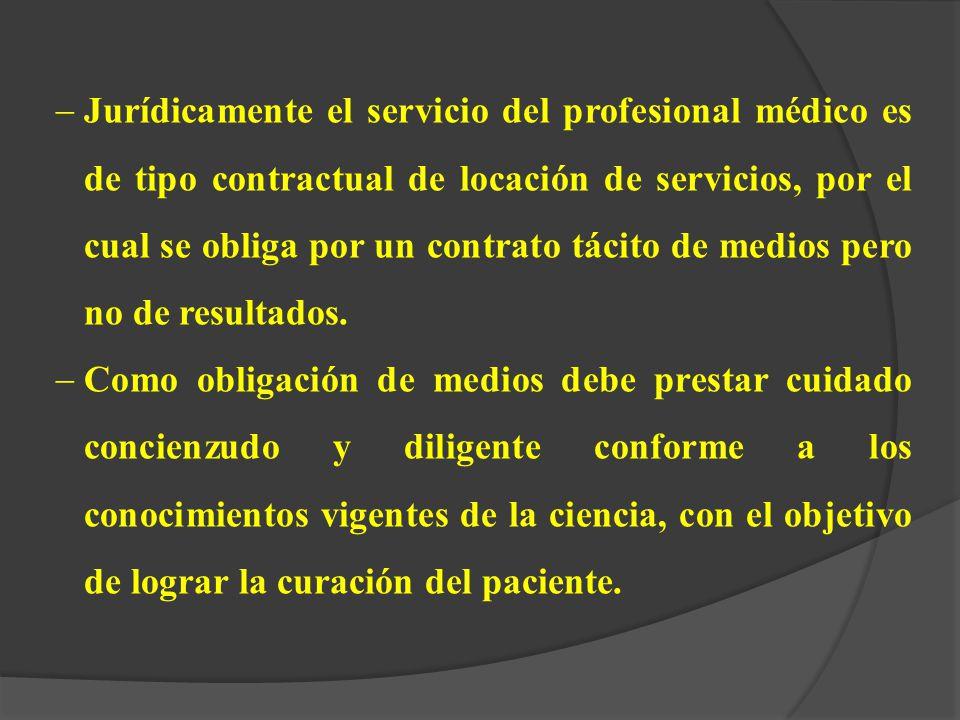 Jurídicamente el servicio del profesional médico es de tipo contractual de locación de servicios, por el cual se obliga por un contrato tácito de medios pero no de resultados.