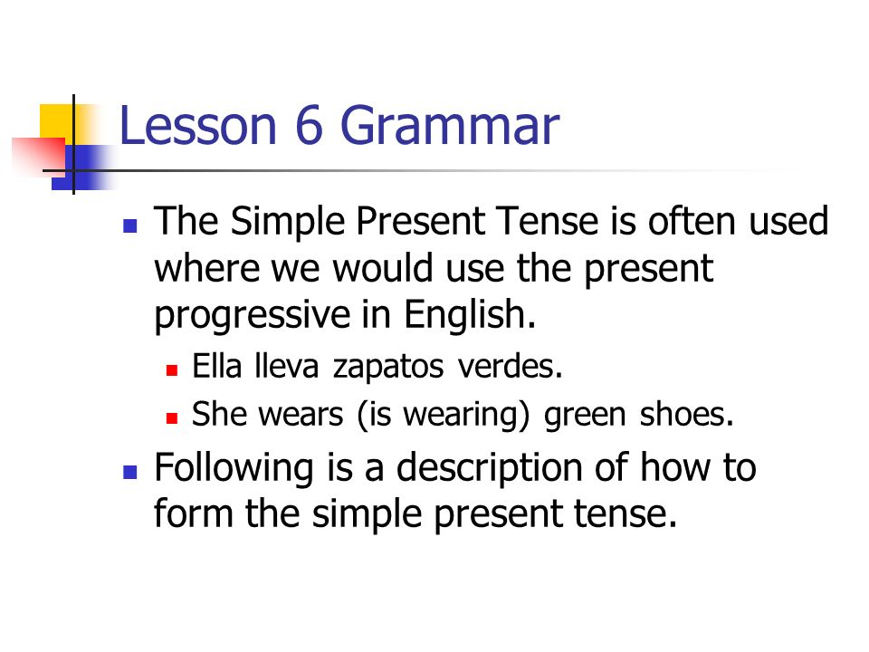 Lesson 6 GrammarThe Simple Present Tense is often used where we would use the present progressive in English.