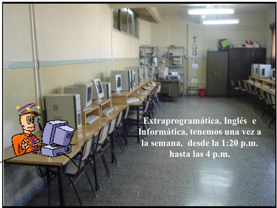 Extraprogramática, Inglés e Informática, tenemos una vez a la semana, desde la 1:20 p.m.