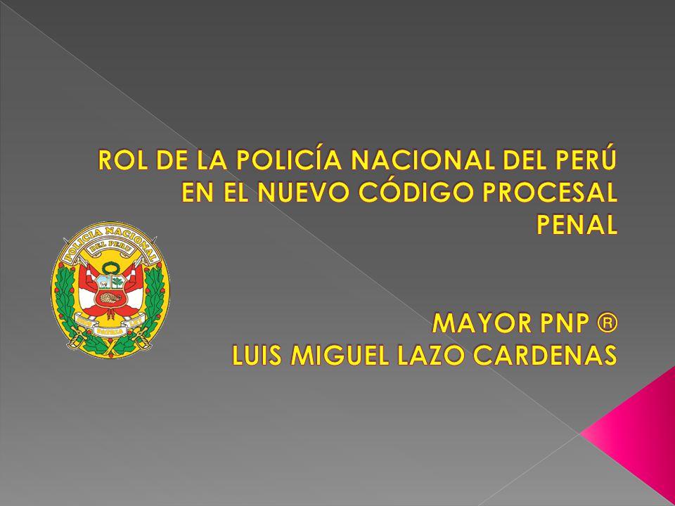 ROL DE LA POLICÍA NACIONAL DEL PERÚ EN EL NUEVO CÓDIGO PROCESAL PENAL MAYOR PNP ® LUIS MIGUEL LAZO CARDENAS
