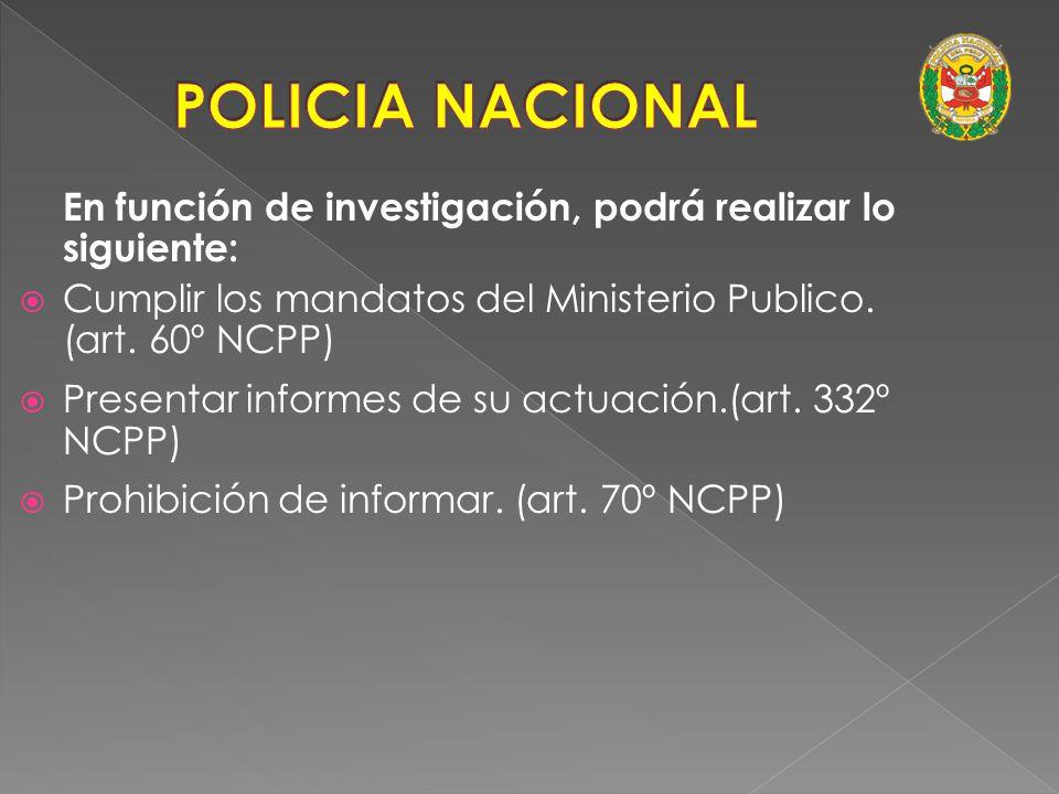 POLICIA NACIONAL En función de investigación, podrá realizar lo siguiente: Cumplir los mandatos del Ministerio Publico. (art. 60º NCPP)