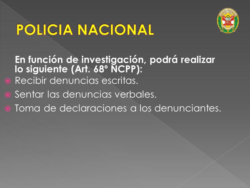 POLICIA NACIONAL En función de investigación, podrá realizar lo siguiente (Art. 68º NCPP): Recibir denuncias escritas.