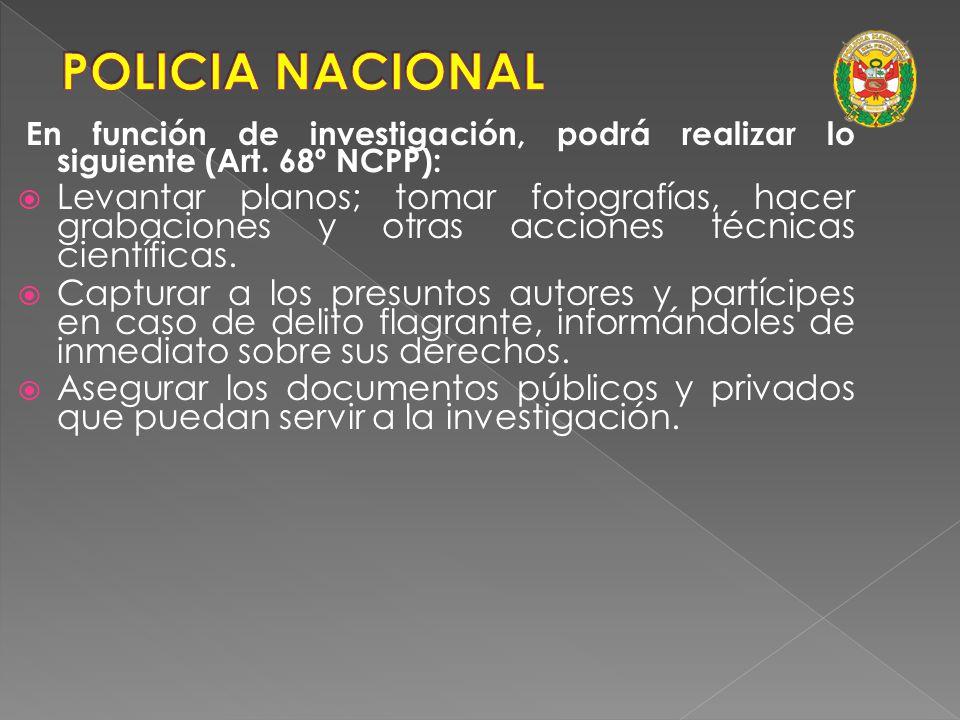 POLICIA NACIONAL En función de investigación, podrá realizar lo siguiente (Art. 68º NCPP):