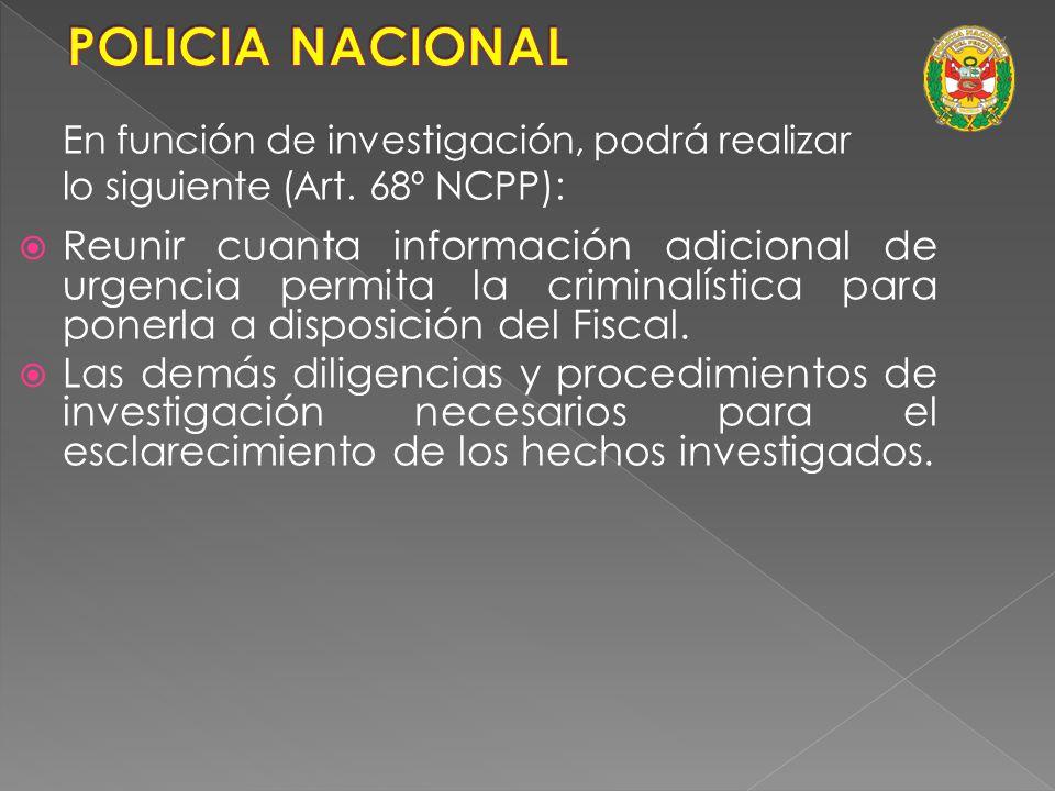 POLICIA NACIONAL En función de investigación, podrá realizar. lo siguiente (Art. 68º NCPP):