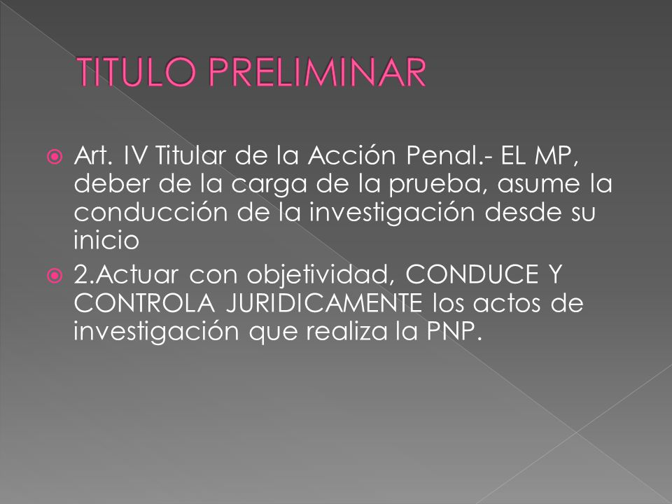 TITULO PRELIMINAR Art. IV Titular de la Acción Penal.- EL MP, deber de la carga de la prueba, asume la conducción de la investigación desde su inicio.