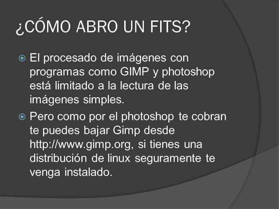 ¿CÓMO ABRO UN FITS El procesado de imágenes con programas como GIMP y photoshop está limitado a la lectura de las imágenes simples.