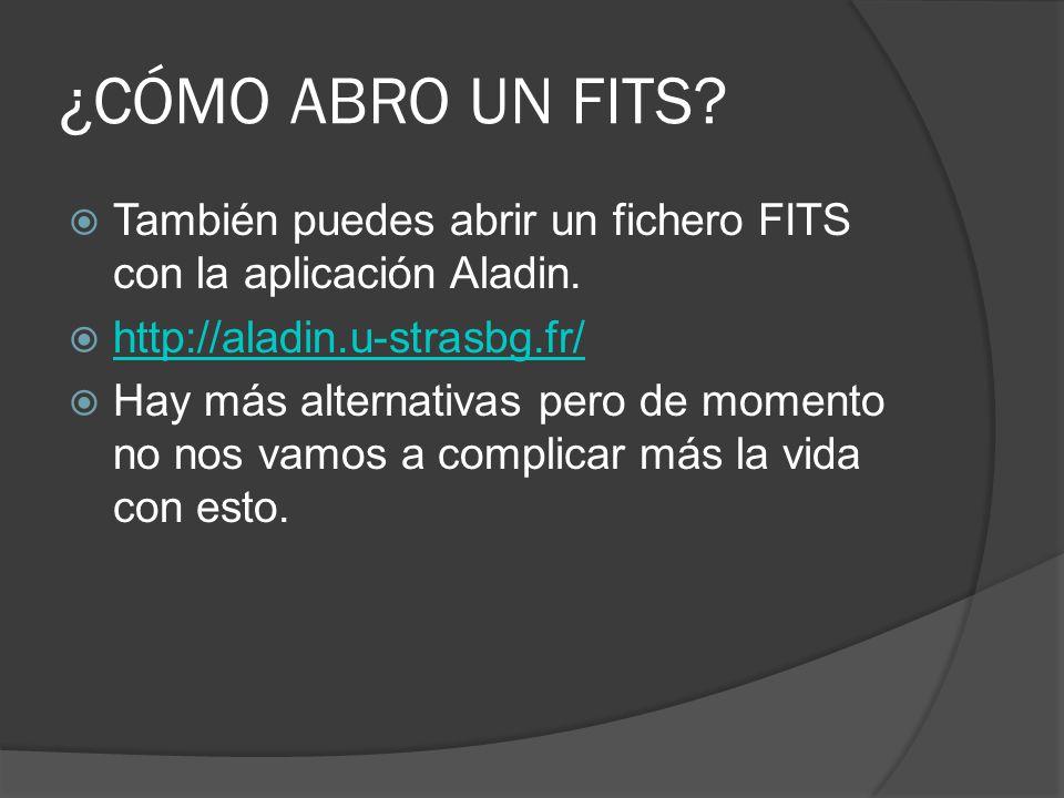 ¿CÓMO ABRO UN FITS También puedes abrir un fichero FITS con la aplicación Aladin. http://aladin.u-strasbg.fr/