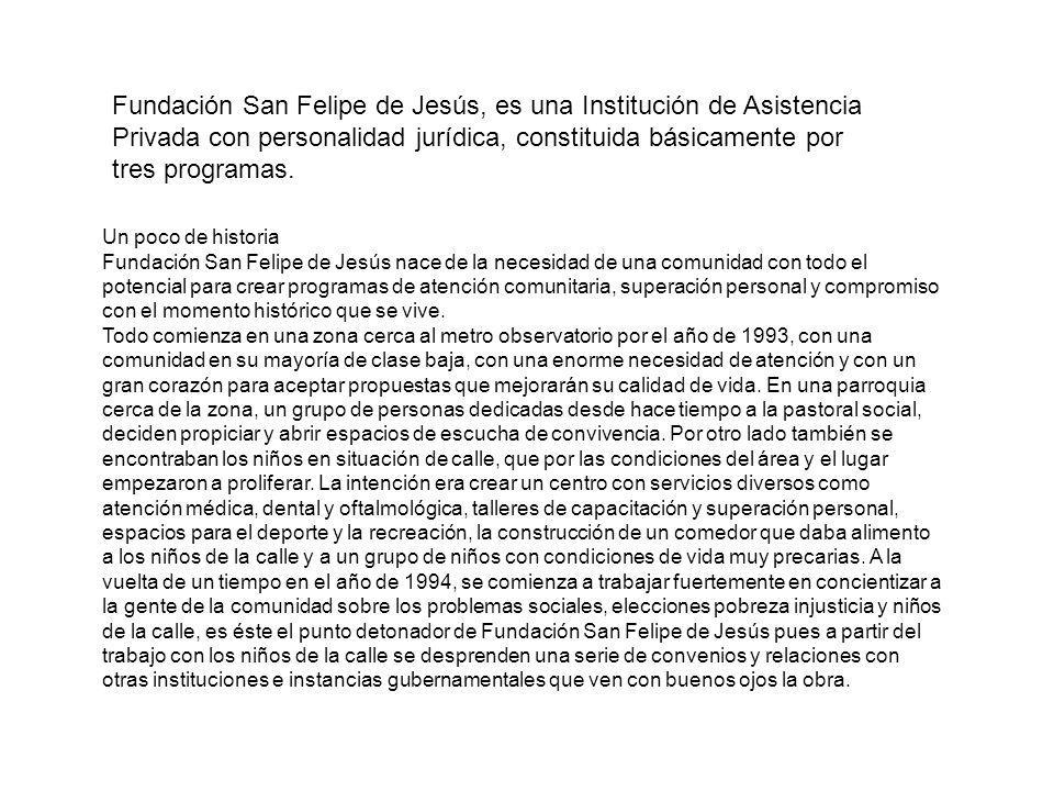 Fundación San Felipe de Jesús, es una Institución de Asistencia Privada con personalidad jurídica, constituida básicamente por tres programas.